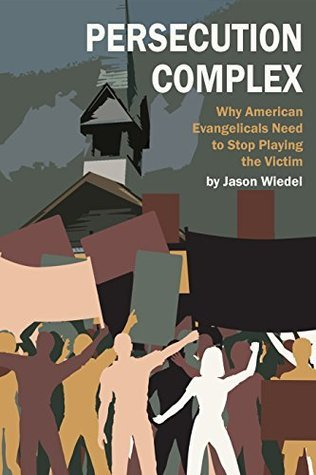 Persecution Complex: Why American Christians Need to Stop Playing the Victim Jason Wiedel