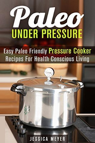 Paleo Under Pressure: Easy Paleo Friendly Pressure Cooker Recipes For Health Conscious Living  by  Jessica Meyer