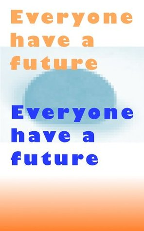 Everyone have a future Everyone have a future  by  nishiura takuma