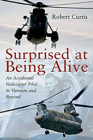 Surprised at Being Alive: An Accidental Helicopter Pilot in Vietnam and Beyond  by  Robert Curtis