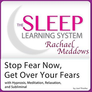 Stop Fear Now, Get Over Your Fears: Hypnosis, Meditation and Subliminal - The Sleep Learning System Featuring Rachael Meddows Joel Thielke