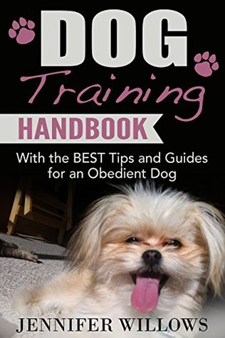 Dog Training: A Dog training Handbook with the BEST Tips and Guides for an Obedient Dog (Dog Training, Dog Training books, Puppy Training, Dog Training Advice, Dog Training Tips)  by  Jennifer Willows