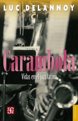 Carambola. Vidas en el jazz latino (Coleccion Popular (Fondo de Cultura Economica))  by  Luc Delannoy