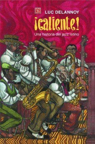 ¡Caliente!. Una historia del jazz latino Luc Delannoy