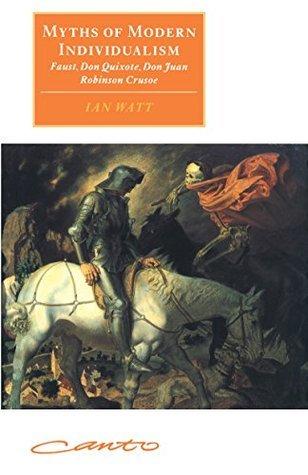 Myths of Modern Individualism: Faust, Don Quixote, Don Juan, Robinson Crusoe (Canto original series) Ian P. Watt
