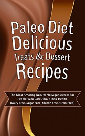 Paleo Diet Delicious Treats & Dessert Recipes: The Most Amazing Natural No Sugar Sweets For People Who Care About Their Health  by  Jennifer Houston