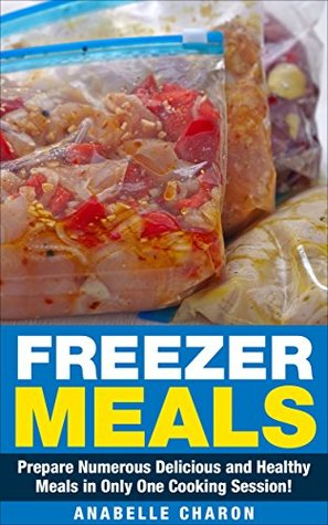Freezer Meals: Prepare Numerous Delicious and Healthy Meals in Only One Cooking Session! **Includes Recipes!**The Amazing Step  by  Step Formula to Save Money and Time. by Anabelle Charon