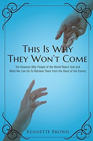 This Is Why They Wont Come: Ten Reasons Why People of the World Reject God and What We Can Do To Retrieve Them from the Hand of the Enemy  by  Kennette Brown