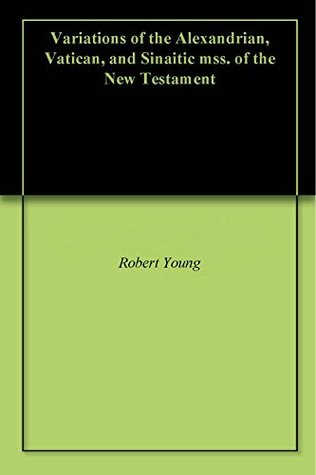 Variations of the Alexandrian, Vatican, and Sinaitic mss. of the New Testament  by  Robert Young