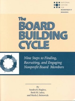 The Board Building Cycle: Nine Steps of Finding, Recruiting, and Engaging Nonprofit Board Members  by  Sandra R. Hughes