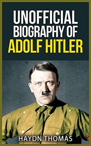 Unofficial Biography of Adolf Hitler (Unofficial Biographies Series Book 1) Haydn Thomas