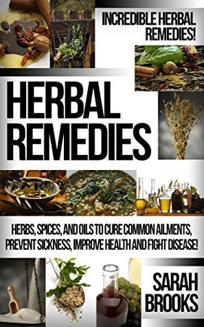 Herbal Remedies: Incredible Herbal Remedies! - Herbs, Spices, And Oils To Cure Common Ailments, Prevent Sickness, Improve Health And Fight Disease!  by  Sarah Brooks