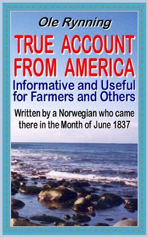 True Account From America: Informative and Useful for Farmers and Others (Norwegian Emigration Literature)  by  Ole Rynning