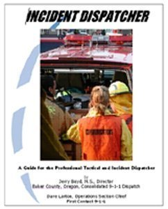 Incident Dispatcher: A Guide for the Professional Tactical and Incident Dispatcher Jerry Boyd