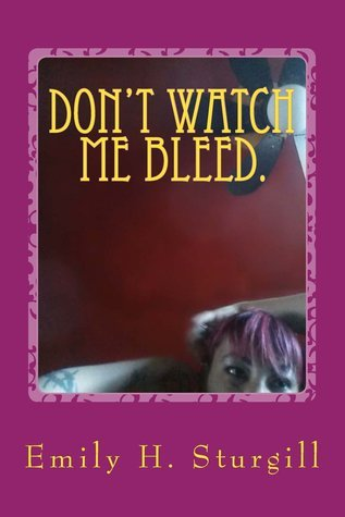 Dont watch me bleed.Confessions of a uterus in pain:poetry  by  Emily H. Sturgill