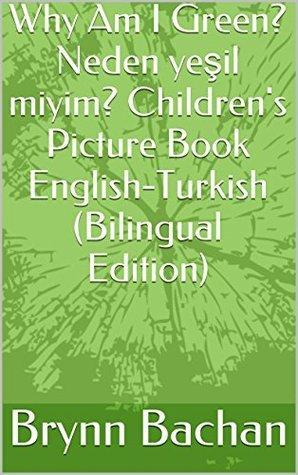 Why Am I Green? Neden yeşil miyim? Childrens Picture Book English-Turkish Brynn Bachan