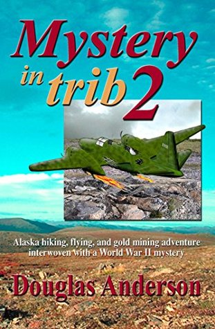 Mystery in Trib 2: Alaska hiking, flying, and gold mining adventure interwoven with a World War II mystery Douglas Anderson