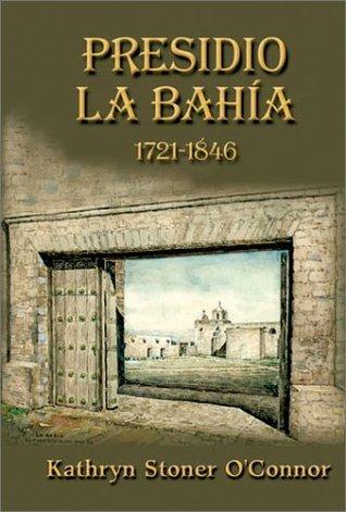 Presidio LA Bahia: 1721-1846 Kathryn Stoner OConnor