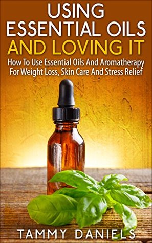 Using Essential Oils And Loving It: How To Use Essential Oils And Aromatherapy For Weight Loss, Skin Care And Stress Relief (Essential Oils and Healthy Living Book 1) Tammy Daniels