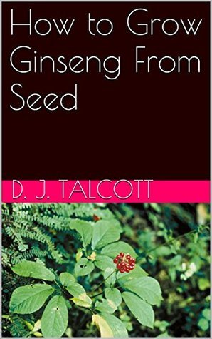How to Grow Ginseng From Seed D. J. Talcott