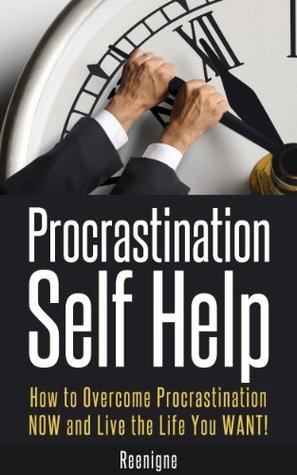 Procrastination Self Help: How to Overcome Procrastination NOW and Live the Life You WANT!  by  Reenigne