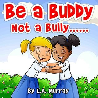 Be a BUDDY not a BULLY  by  L. A. Murray