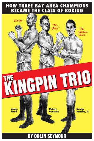 The Kingpin Trio/How Three Bay Area Champions Became the Class of Boxing  by  Colin Seymour
