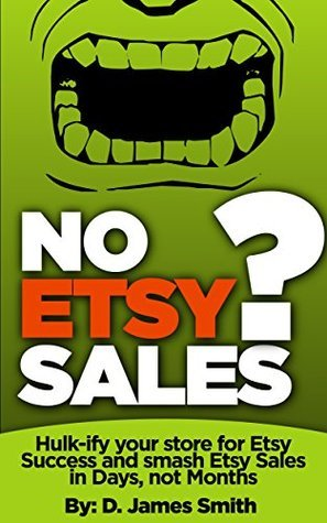 No Etsy Sales?: Hulk-ify your Store for Etsy Success and Smash Etsy Sales in Days, not Months!  by  D. James Smith