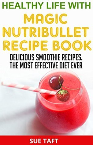 Healthy Life with Magic Nutribullet Recipe Book: Delicious Smoothie Recipes.The Most Effective Diet Ever! Sue Taft