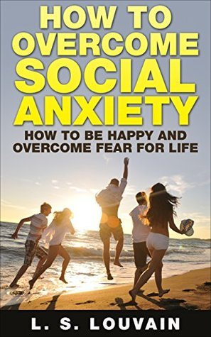 How To Overcome Social Anxiety: How To Be Happy And Overcome Fear For Life (Happiness and well-being Book 5) L. S. Louvain