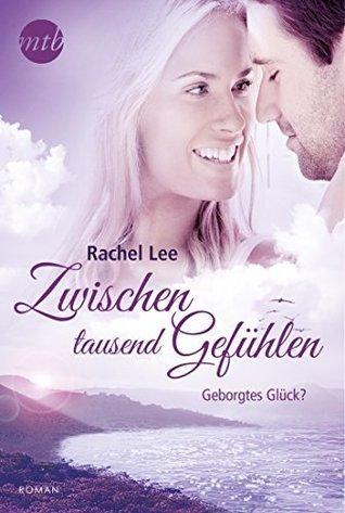 Zwischen tausend Gefühlen: Geborgtes Glück? Rachel Lee