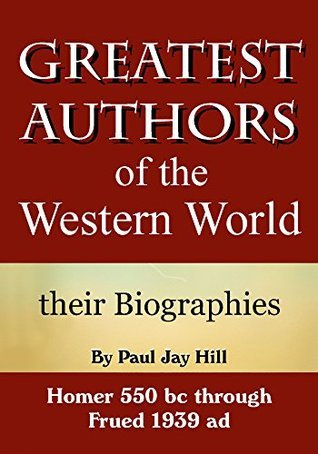 Greatest Authors of the Western World, their biographies  by  Paul Jay Hill