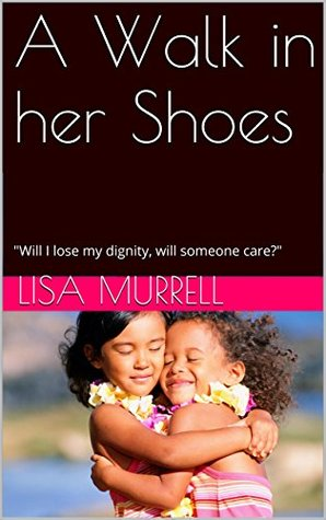 A Walk in her Shoes: Will I lose my dignity, will someone care?  by  Lisa Murrell
