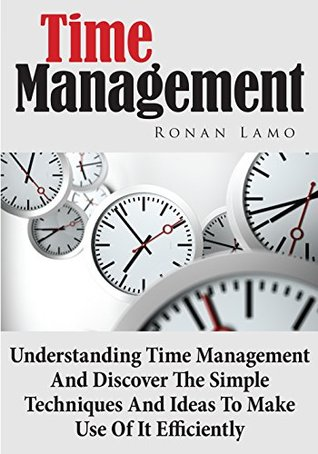 Time Management: Understanding Time Management and Discover The Simple Techniques And Ideas To Make Use Of It Efficiently Ronan Lamo