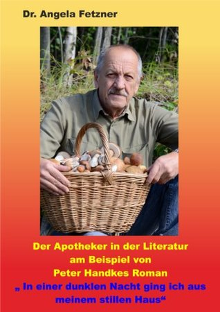 Der Apotheker in der Literatur am Beispiel von Peter Handkes Roman In einer dunklen Nacht ging ich aus meinem stillen Haus Angela Fetzner