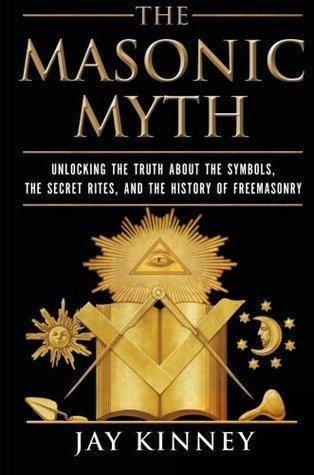 The Masonic Myth: Unlocking the Truth About the Symbols, the Secret Rites, and the History of Freemasonry Jay Kinney