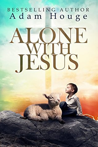 Alone With Jesus  by  Adam Houge