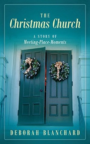 The Christmas Church: A Story of Meeting-Place-Moments  by  Deborah Blanchard