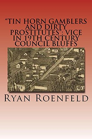 Tinhorn Gamblers and Dirty Prostitutes: Vice in 19th century Council Bluffs  by  Ryan Roenfeld