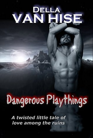 Dangerous Playthings: A twisted tale of love among the ruins Della Van Hise