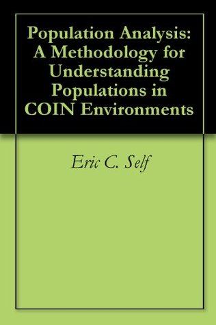 Population Analysis: A Methodology for Understanding Populations in COIN Environments  by  Eric C. Self