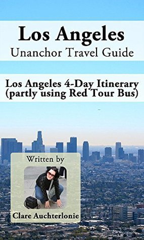 Los Angeles Unanchor Travel Guide - Los Angeles 4-Day Itinerary (partly using Red Tour Bus)  by  Clare Auchterlonie