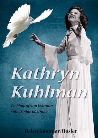 Kathryn Kuhlman - en biografi om kvinnan som trodde på under Helen Kooiman Hosier