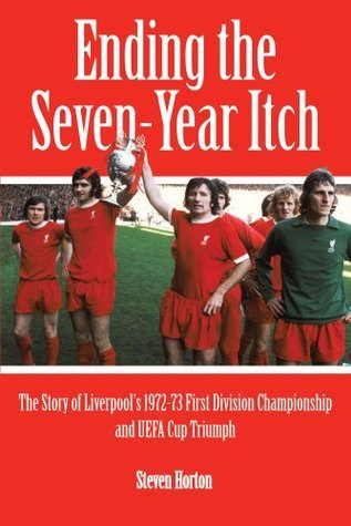 Liverpool FC: Ending the Seven-Year Itch: The Story of Liverpools 1972-73 League Championship and UEFA Cup Winning Season  by  Steven Horton