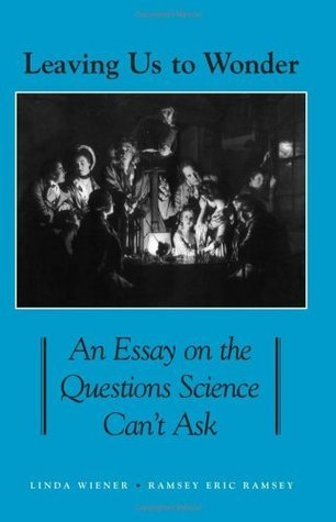Leaving Us To Wonder: An Essay On The Questions Science Cant Ask (Suny Series in Philosophy and Biology) Linda Wiener