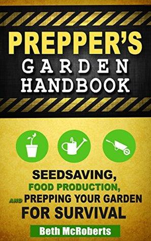 Preppers Garden Handbook: Seedsaving, Food Production, and Prepping Your Garden for Survival Beth McRoberts