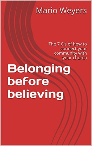 Belonging before believing: The 7 Cs of how to connect your community with your church Mario Weyers