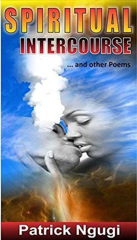SPIRITUAL INTERCOURSE: and other poems (Poetic Universe Book 1)  by  Patrick Ngugi