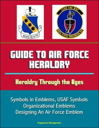 Guide to Air Force Heraldry - Heraldry Through the Ages, Symbols in Emblems, USAF Symbols, Organizational Emblems, Designing An Air Force Emblem U.S. Government