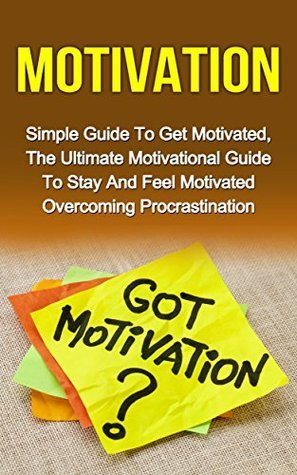 Motivation: Simple Guide To Get Motivated, The Ultimate Motivational Guide To Stay And Feel Motivated To Overcome Procrastination  by  Frederick Jones